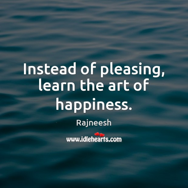 Image, Instead of pleasing, learn the art of happiness.