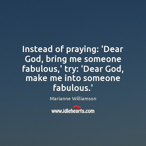 Instead of praying: 'Dear God, bring me someone fabulous,' try: 'Dear Image