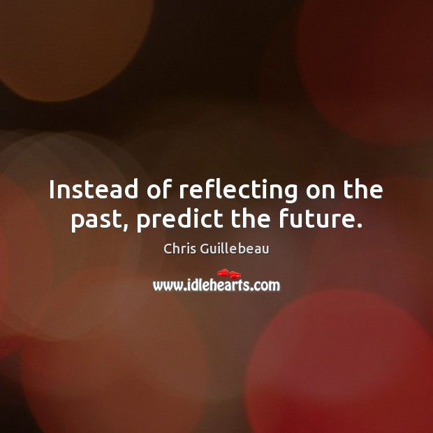 Image, Instead of reflecting on the past, predict the future.