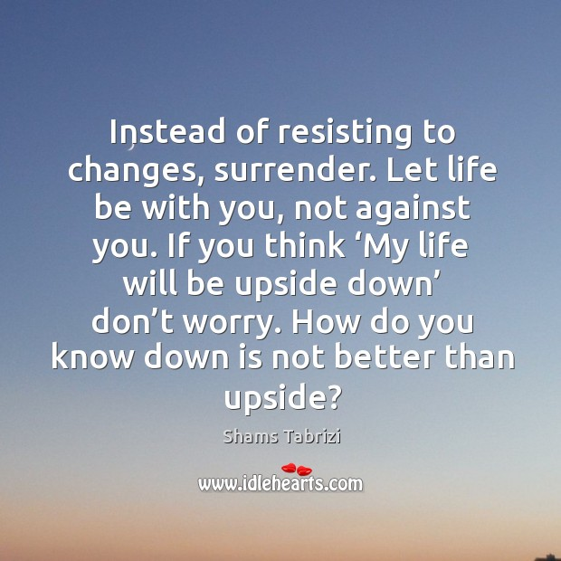 Image, Instead of resisting to changes, surrender. Let life be with you, not