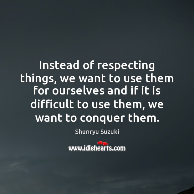Image, Instead of respecting things, we want to use them for ourselves and