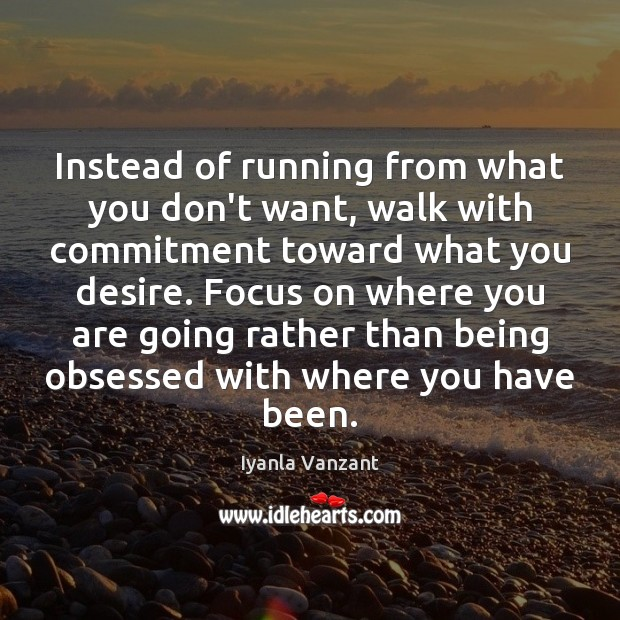 Instead of running from what you don't want, walk with commitment toward Image
