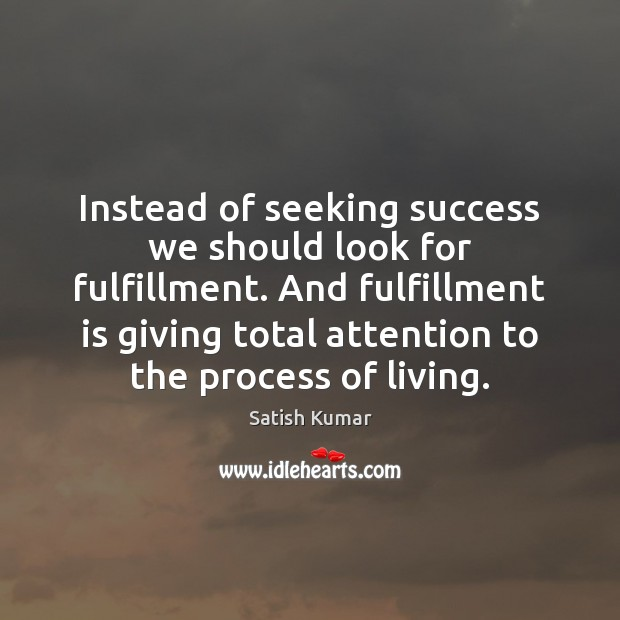 Instead of seeking success we should look for fulfillment. And fulfillment is Satish Kumar Picture Quote