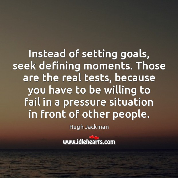 Instead of setting goals, seek defining moments. Those are the real tests, Image