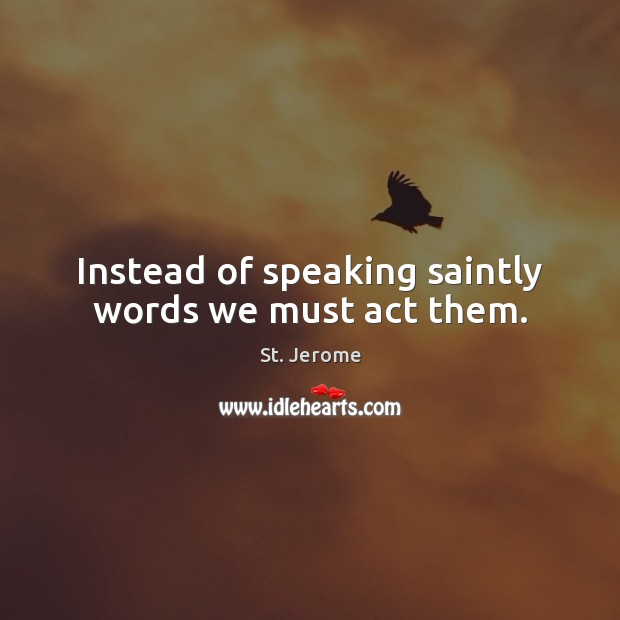 Instead of speaking saintly words we must act them. St. Jerome Picture Quote
