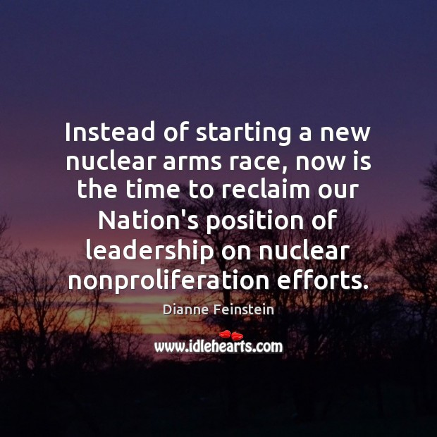 Instead of starting a new nuclear arms race, now is the time Dianne Feinstein Picture Quote