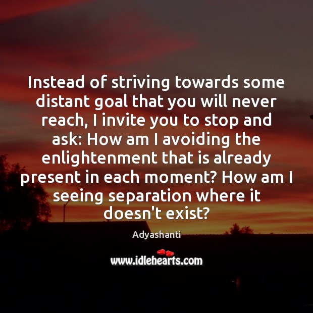 Image, Instead of striving towards some distant goal that you will never reach,