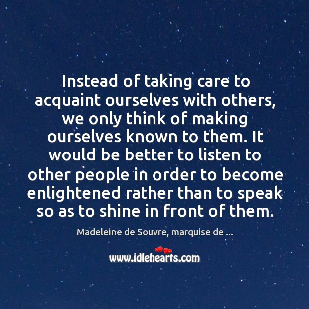 Instead of taking care to acquaint ourselves with others, we only think Image