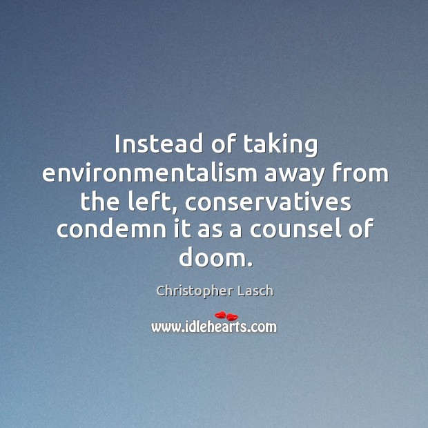 Instead of taking environmentalism away from the left, conservatives condemn it as a counsel of doom. Christopher Lasch Picture Quote