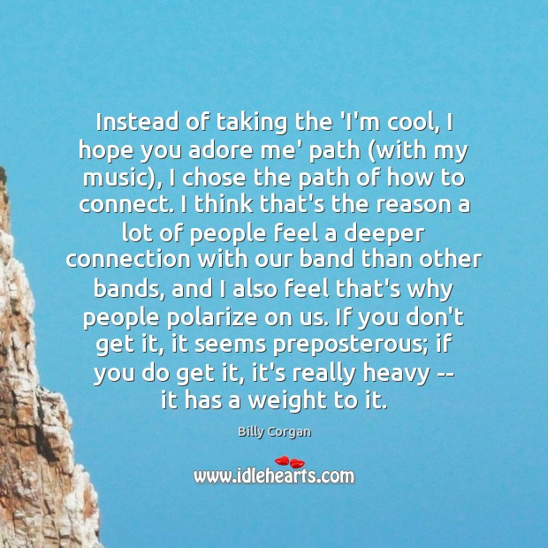 Instead of taking the 'I'm cool, I hope you adore me' path ( Billy Corgan Picture Quote
