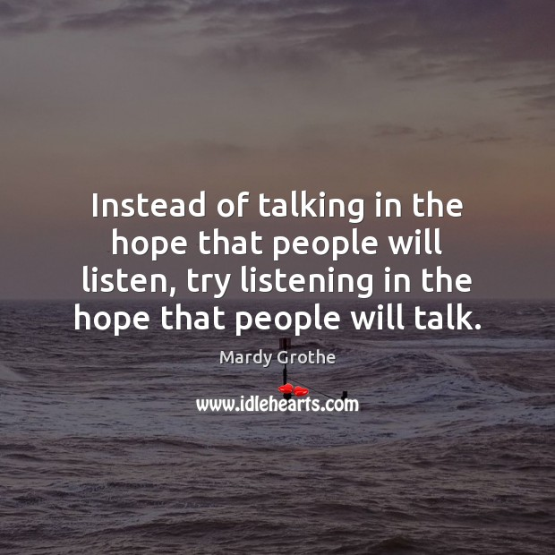 Instead of talking in the hope that people will listen, try listening Mardy Grothe Picture Quote