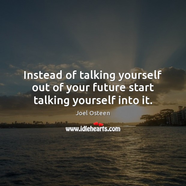Image, Instead of talking yourself out of your future start talking yourself into it.