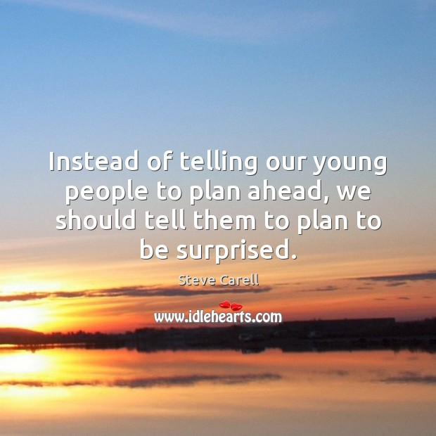 Instead of telling our young people to plan ahead, we should tell Steve Carell Picture Quote