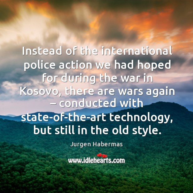Instead of the international police action we had hoped for during the war in kosovo Jurgen Habermas Picture Quote
