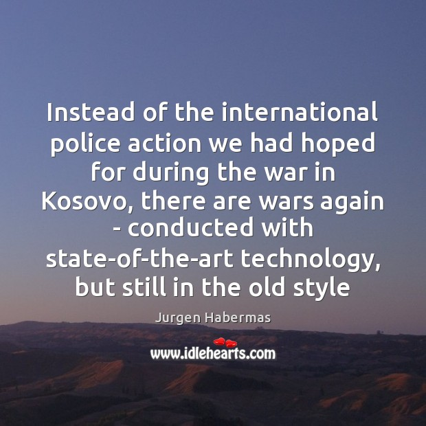 Instead of the international police action we had hoped for during the Jurgen Habermas Picture Quote