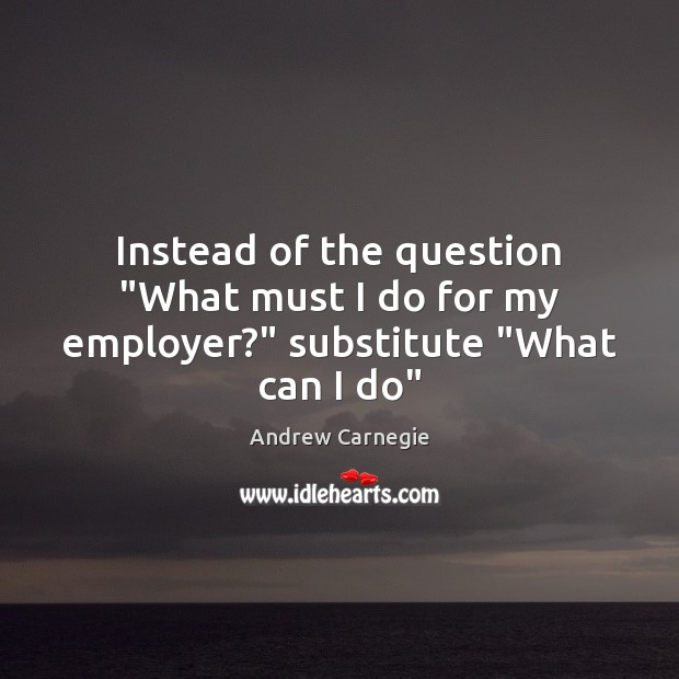 "Image, Instead of the question ""What must I do for my employer?"" substitute ""What can I do"""