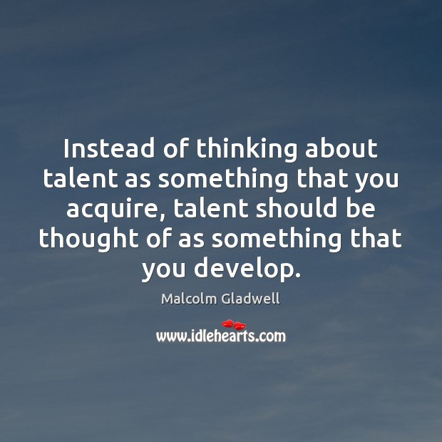 Instead of thinking about talent as something that you acquire, talent should Image