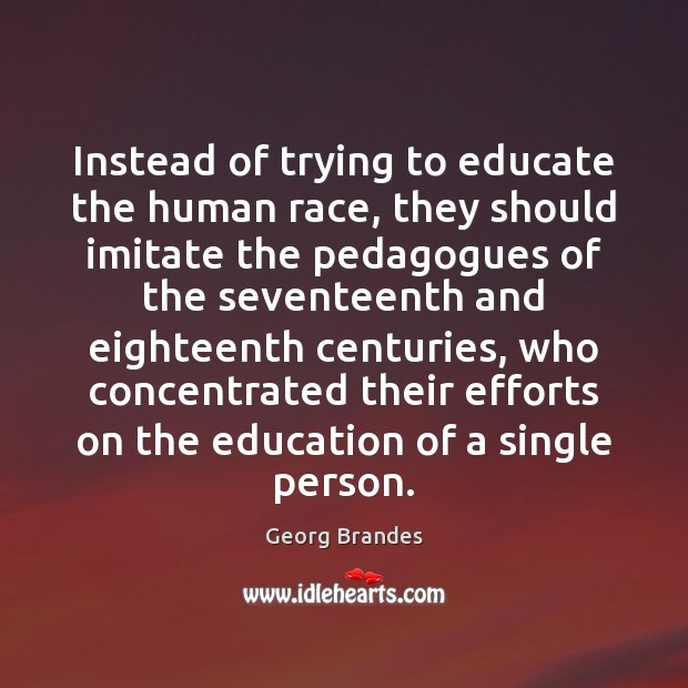 Instead of trying to educate the human race, they should imitate the Georg Brandes Picture Quote