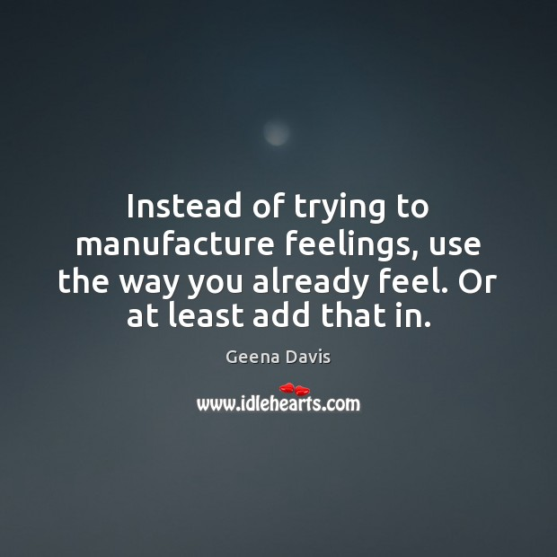 Instead of trying to manufacture feelings, use the way you already feel. Geena Davis Picture Quote