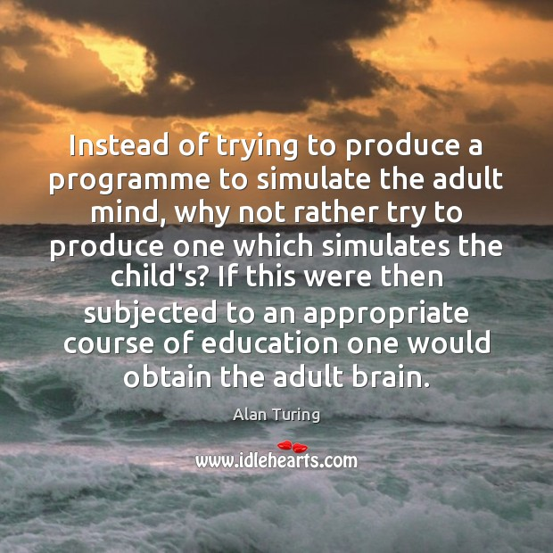 Instead of trying to produce a programme to simulate the adult mind, Image