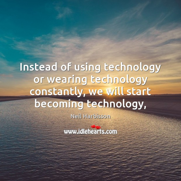 Instead of using technology or wearing technology constantly, we will start becoming Image