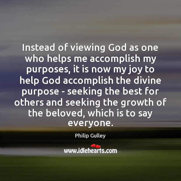 Instead of viewing God as one who helps me accomplish my purposes, Image