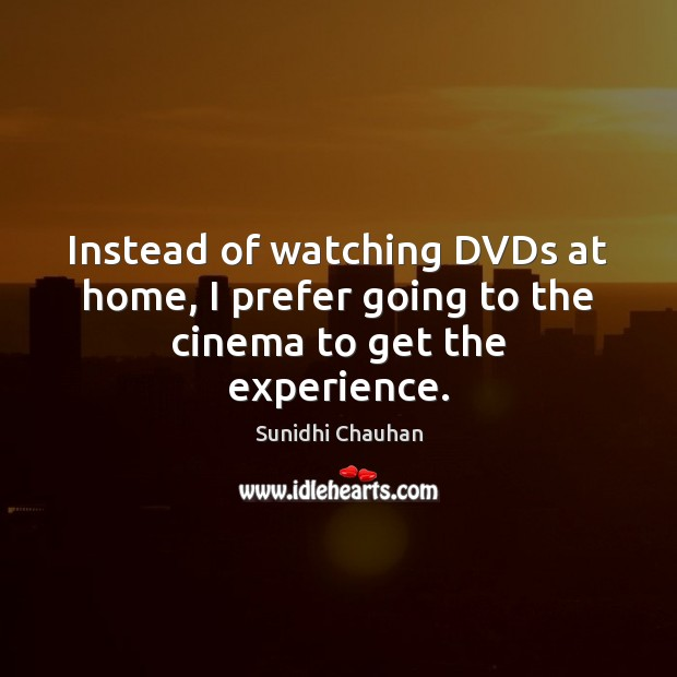 Instead of watching DVDs at home, I prefer going to the cinema to get the experience. Image