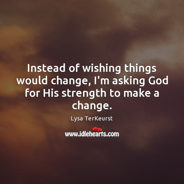 Instead of wishing things would change, I'm asking God for His strength to make a change. Lysa TerKeurst Picture Quote