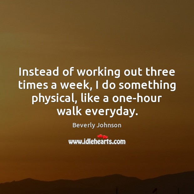 Image, Instead of working out three times a week, I do something physical,