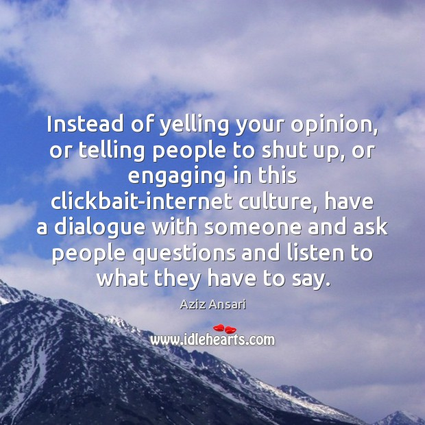 Image, Instead of yelling your opinion, or telling people to shut up, or
