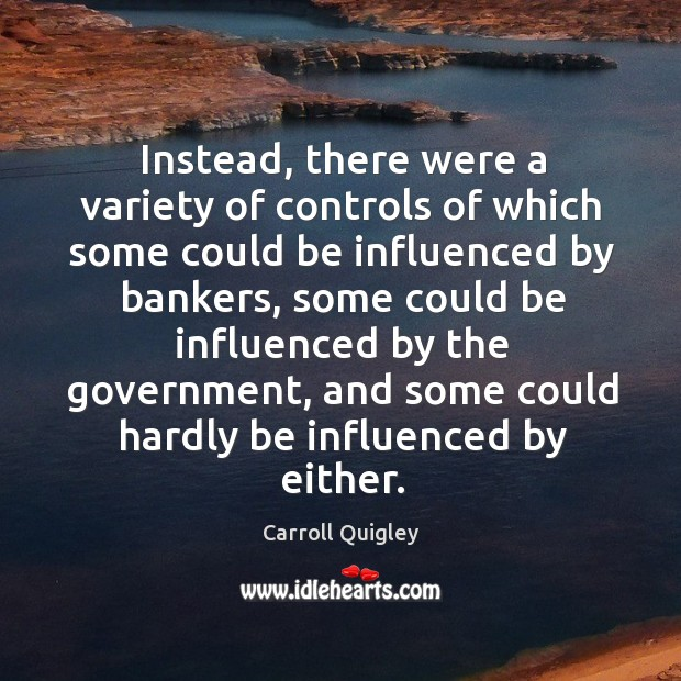 Instead, there were a variety of controls of which some could be influenced by bankers Carroll Quigley Picture Quote