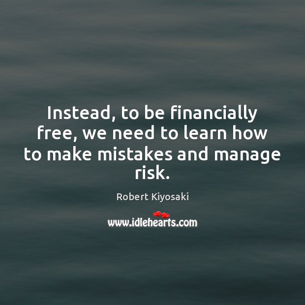 Instead, to be financially free, we need to learn how to make mistakes and manage risk. Image