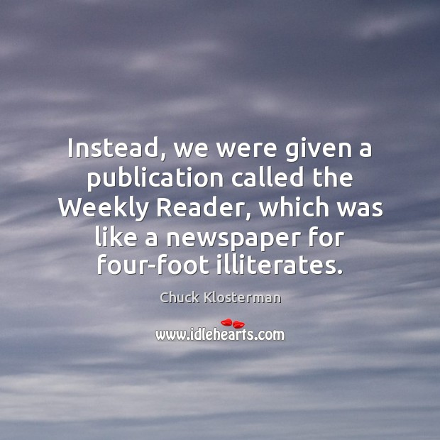Instead, we were given a publication called the Weekly Reader, which was Chuck Klosterman Picture Quote