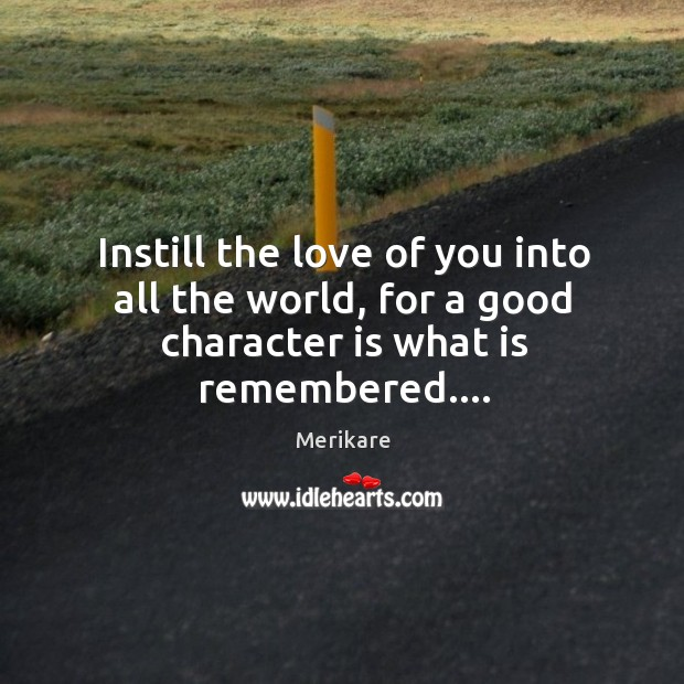 Instill the love of you into all the world, for a good character is what is remembered…. Good Character Quotes Image