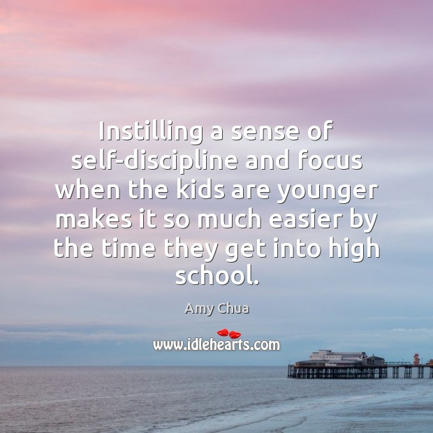 Instilling a sense of self-discipline and focus when the kids are younger Amy Chua Picture Quote