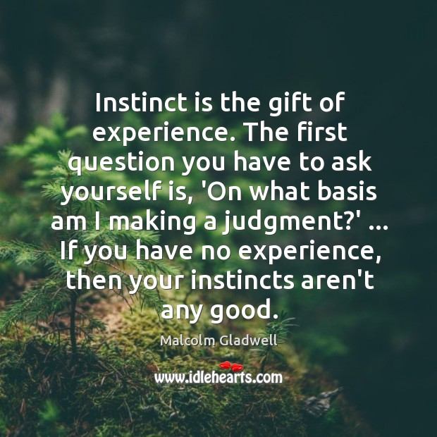 Image, Instinct is the gift of experience. The first question you have to