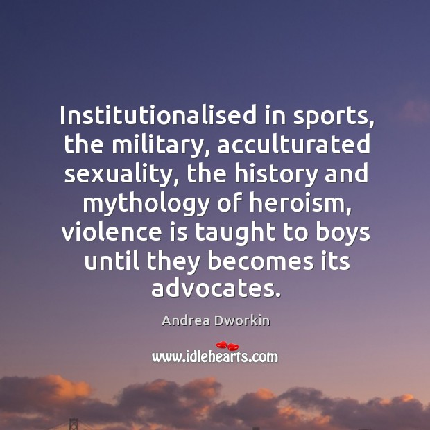 Institutionalised in sports, the military, acculturated sexuality, the history and mythology of Image