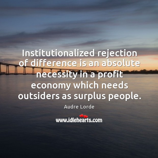 Institutionalized rejection of difference is an absolute necessity in a profit economy Audre Lorde Picture Quote
