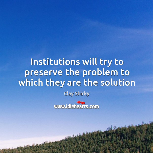 Institutions will try to preserve the problem to which they are the solution Image