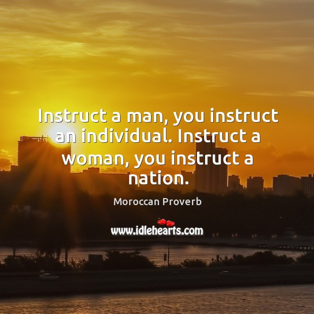 Instruct a man, you instruct an individual. Instruct a woman, you instruct a nation. Moroccan Proverbs Image