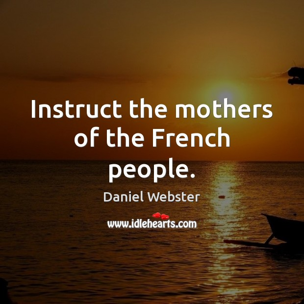 Instruct the mothers of the French people. Daniel Webster Picture Quote