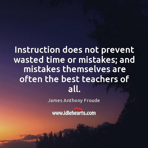 Image, Instruction does not prevent wasted time or mistakes; and mistakes themselves are often the best teachers of all.