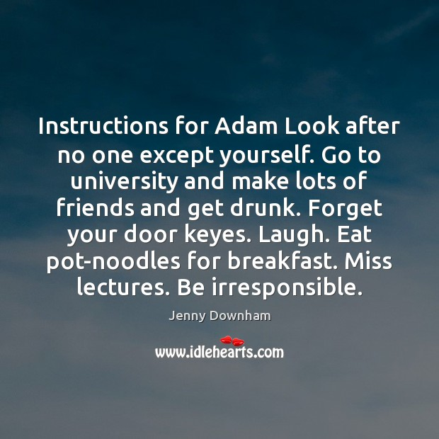 Instructions for Adam Look after no one except yourself. Go to university Jenny Downham Picture Quote