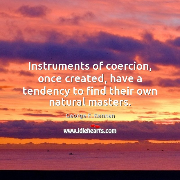 Instruments of coercion, once created, have a tendency to find their own natural masters. George F. Kennan Picture Quote