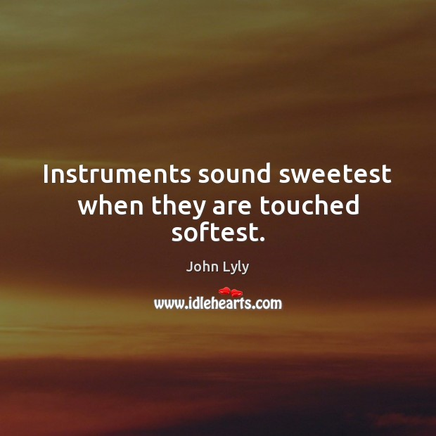 Instruments sound sweetest when they are touched softest. John Lyly Picture Quote