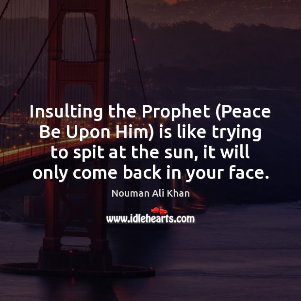 Insulting the Prophet (Peace Be Upon Him) is like trying to spit Image