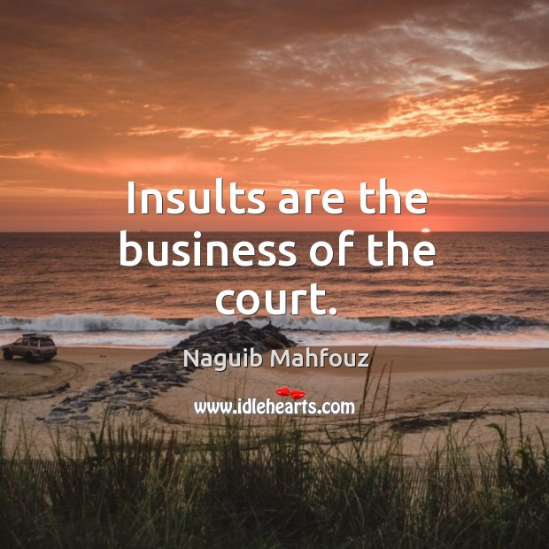 Insults are the business of the court. Naguib Mahfouz Picture Quote