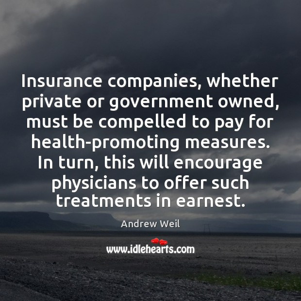Insurance companies, whether private or government owned, must be compelled to pay Andrew Weil Picture Quote