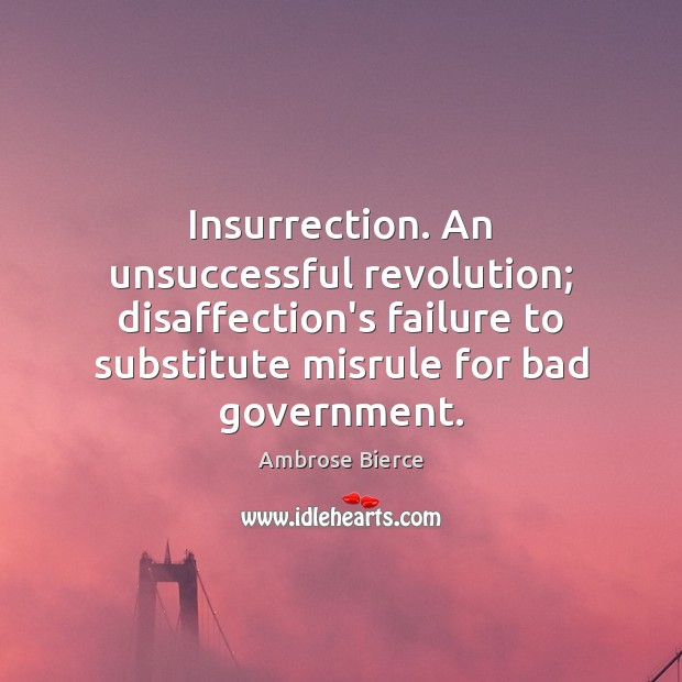 Image, Insurrection. An unsuccessful revolution; disaffection's failure to substitute misrule for bad government.