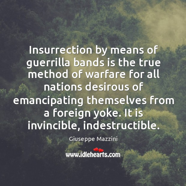 Insurrection by means of guerrilla bands is the true method of warfare Giuseppe Mazzini Picture Quote